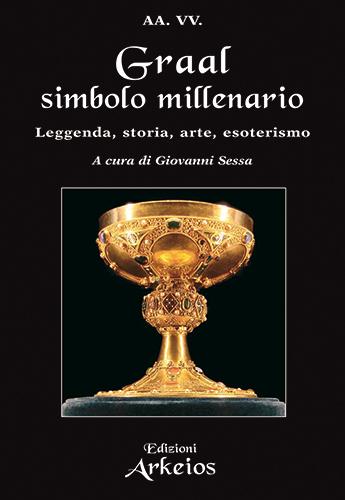 Graal, simbolo millenario. Leggenda, storia, arte, esoterismo (Edizioni Arkeios)