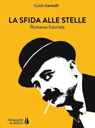 """Guido Santulli col suo romanzo futurista """"Sfida alle stelle"""" ci fa rivivere quello slancio che nel primo 900 tracciò un solco indelebile."""