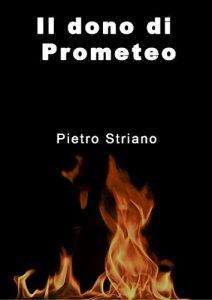 """""""Il dono di Prometeo"""" di Pietro Striano è la possibilità di confronto col divino, anche rischiando di cadere in dolorosi abissi."""