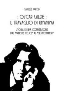 """Gabriele Parodi torna in libreria con un saggio sull'Oscar Wilde """"segreto"""", quello del travaglio che lo portò alla definitiva conversione al cattolicesimo"""